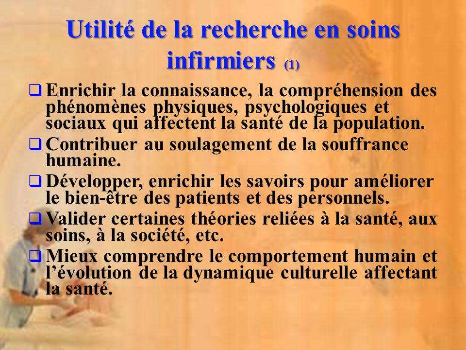 Utilité de la recherche en soins infirmiers (1) Enrichir la connaissance, la compréhension des phénomènes physiques, psychologiques et sociaux qui aff
