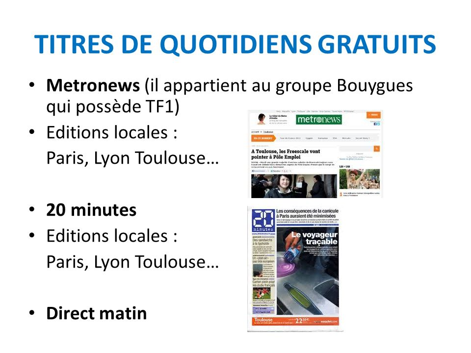 TITRES DE QUOTIDIENS GRATUITS Metronews (il appartient au groupe Bouygues qui possède TF1) Editions locales : Paris, Lyon Toulouse… 20 minutes Editions locales : Paris, Lyon Toulouse… Direct matin