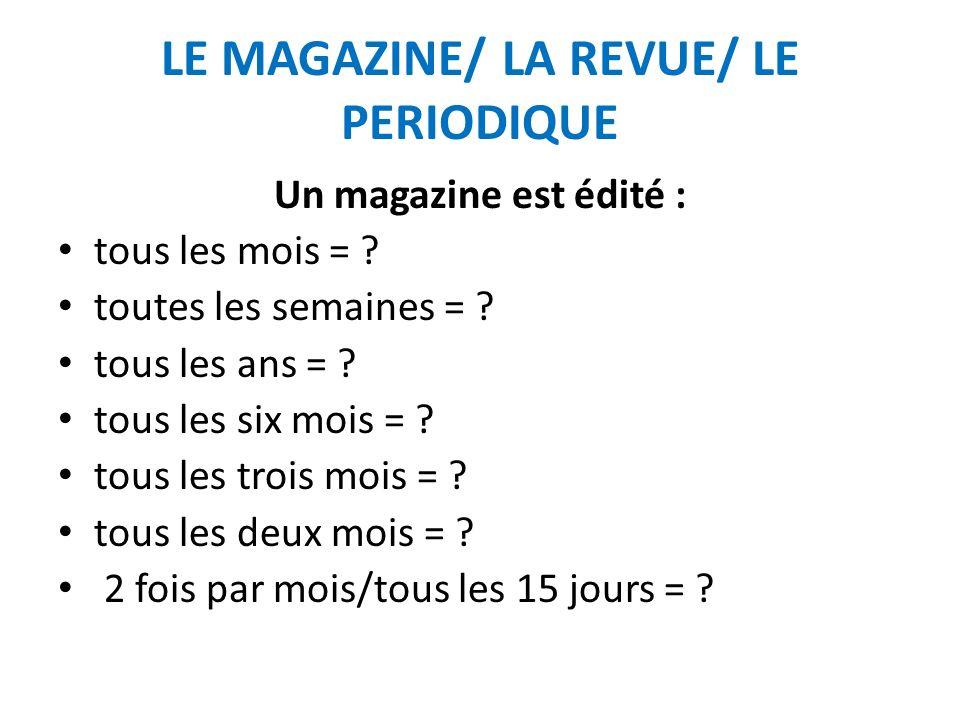 LE MAGAZINE/ LA REVUE/ LE PERIODIQUE Un magazine est édité : tous les mois = mensuel toutes les semaines = hebdomadaire ou hebdo.