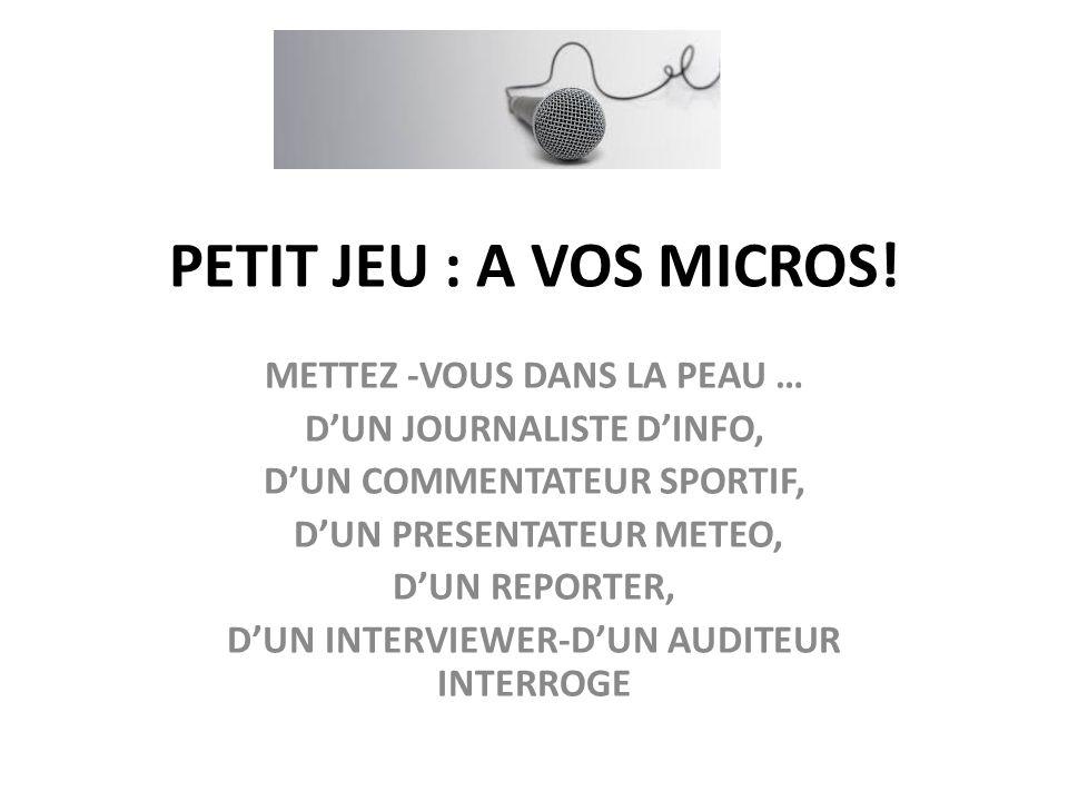 PETIT JEU : A VOS MICROS! METTEZ -VOUS DANS LA PEAU … DUN JOURNALISTE DINFO, DUN COMMENTATEUR SPORTIF, DUN PRESENTATEUR METEO, DUN REPORTER, DUN INTER