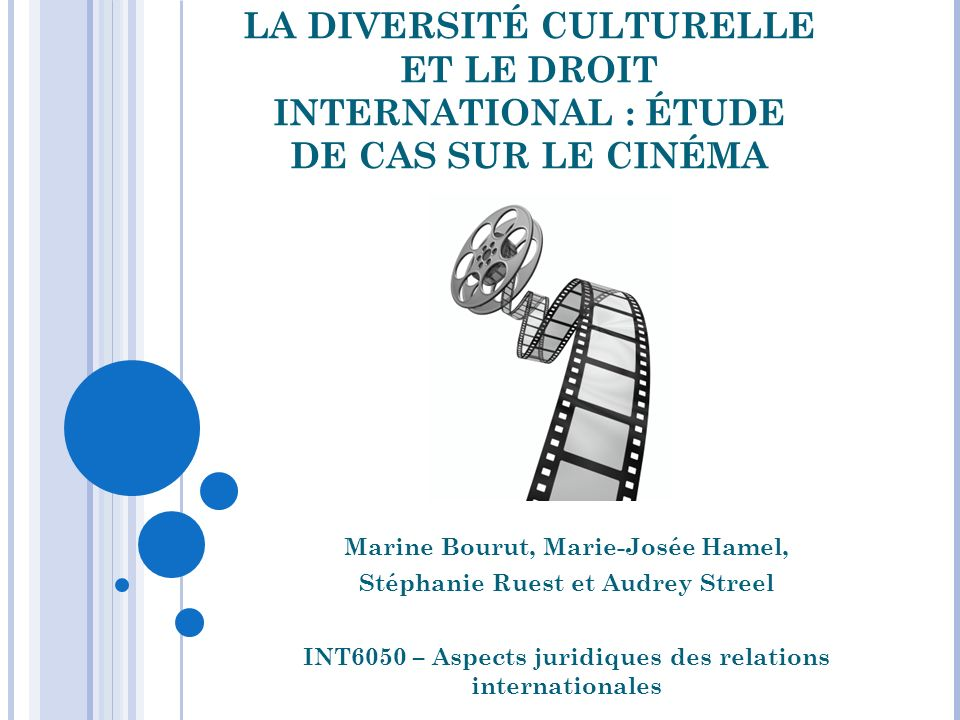 LA DIVERSITÉ CULTURELLE ET LE DROIT INTERNATIONAL : ÉTUDE DE CAS SUR LE CINÉMA Marine Bourut, Marie-Josée Hamel, Stéphanie Ruest et Audrey Streel INT6