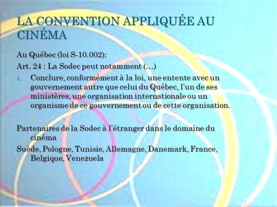 LA CONVENTION APPLIQUÉE AU CINÉMA Au Québec (loi S-10.002): Art. 24 : La Sodec peut notamment (…) 1. Conclure, conformément à la loi, une entente avec