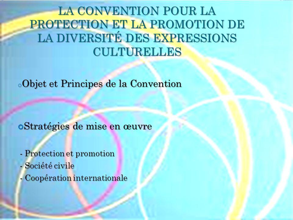 LA CONVENTION POUR LA PROTECTION ET LA PROMOTION DE LA DIVERSITÉ DES EXPRESSIONS CULTURELLES o Objet et Principes de la Convention Stratégies de mise