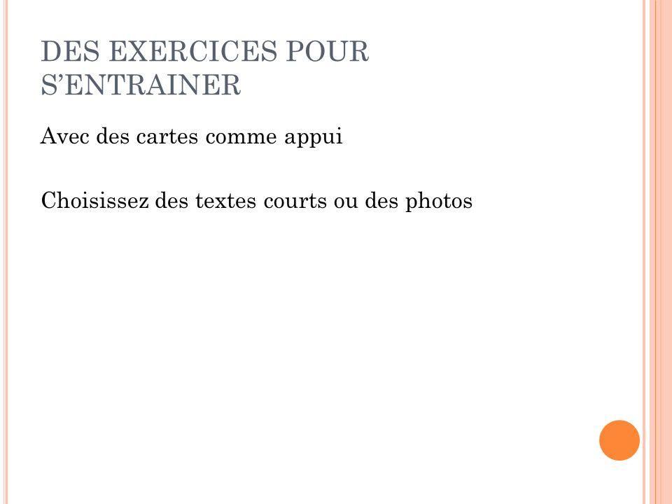 DES EXERCICES POUR SENTRAINER Avec des cartes comme appui Choisissez des textes courts ou des photos