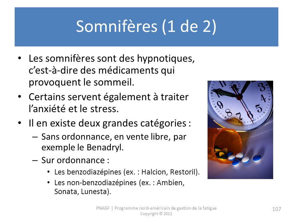 PNAGF   Programme nord-américain de gestion de la fatigue Copyright © 2012 107 Somnifères (1 de 2) Les somnifères sont des hypnotiques, cest-à-dire des médicaments qui provoquent le sommeil.