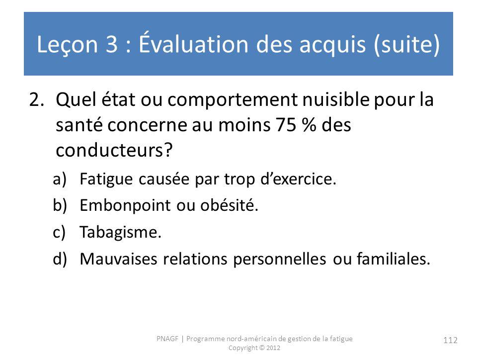 PNAGF   Programme nord-américain de gestion de la fatigue Copyright © 2012 112 Leçon 3 : Évaluation des acquis (suite) 2.Quel état ou comportement nuisible pour la santé concerne au moins 75 % des conducteurs.