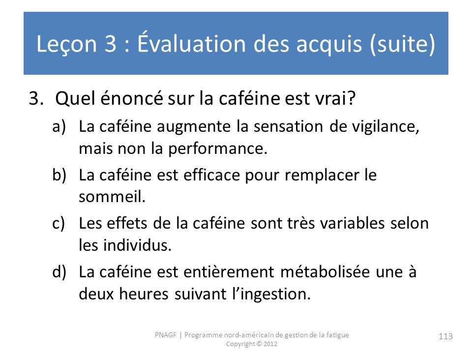 PNAGF   Programme nord-américain de gestion de la fatigue Copyright © 2012 113 Leçon 3 : Évaluation des acquis (suite) 3.Quel énoncé sur la caféine est vrai.