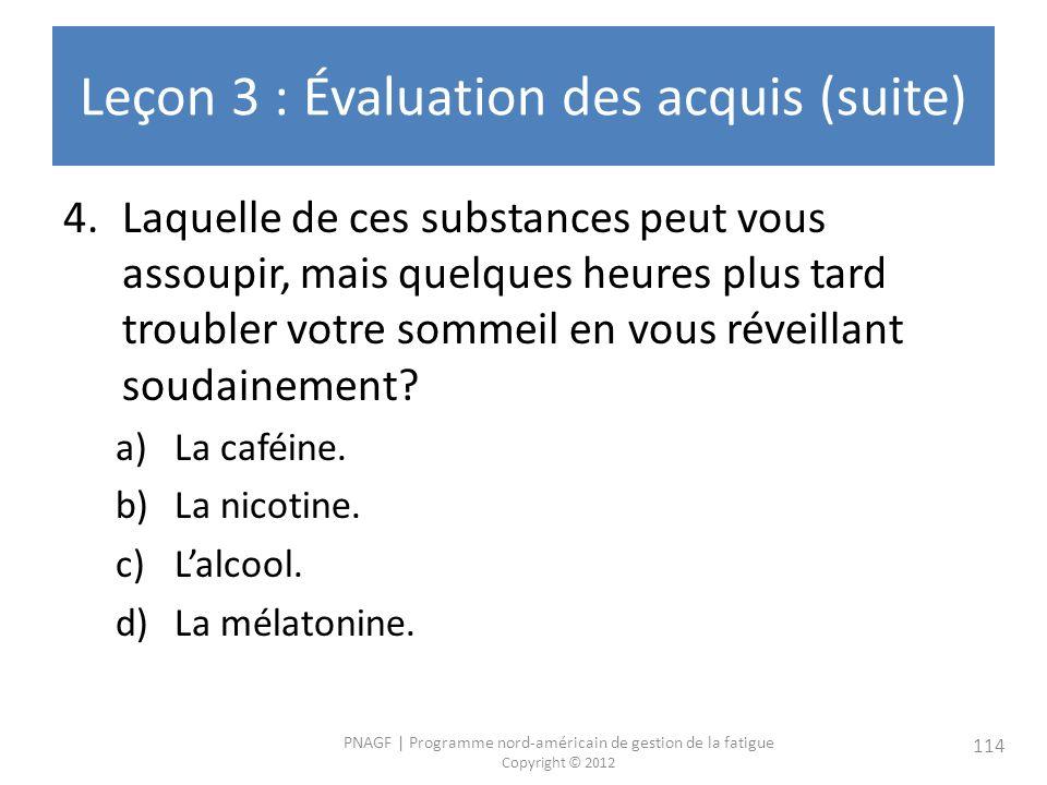 PNAGF   Programme nord-américain de gestion de la fatigue Copyright © 2012 114 Leçon 3 : Évaluation des acquis (suite) 4.Laquelle de ces substances peut vous assoupir, mais quelques heures plus tard troubler votre sommeil en vous réveillant soudainement.