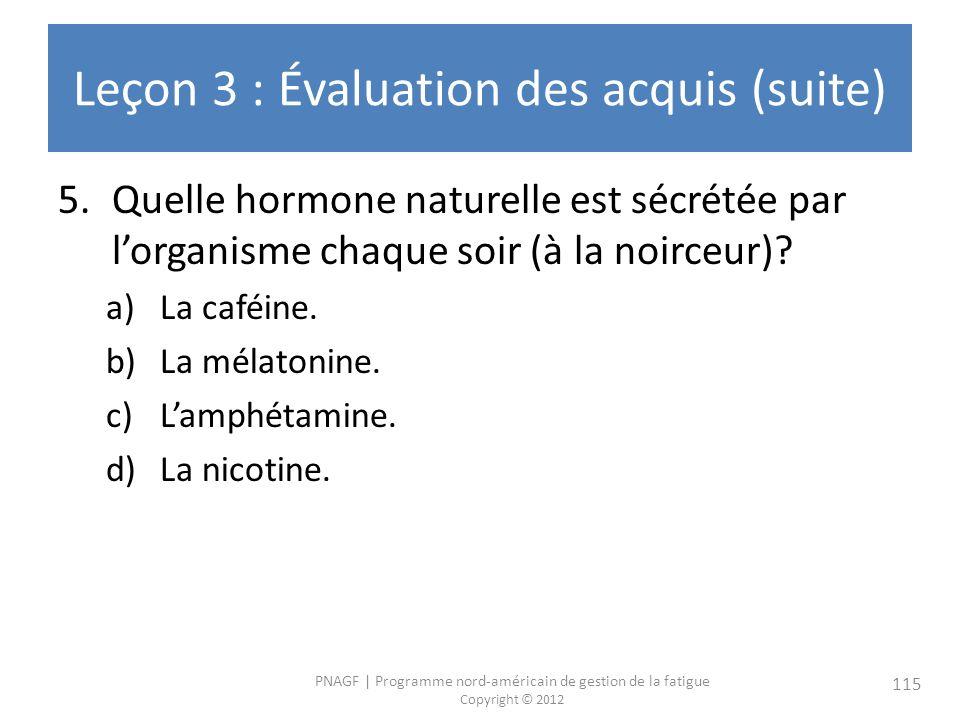 PNAGF   Programme nord-américain de gestion de la fatigue Copyright © 2012 115 Leçon 3 : Évaluation des acquis (suite) 5.Quelle hormone naturelle est sécrétée par lorganisme chaque soir (à la noirceur).