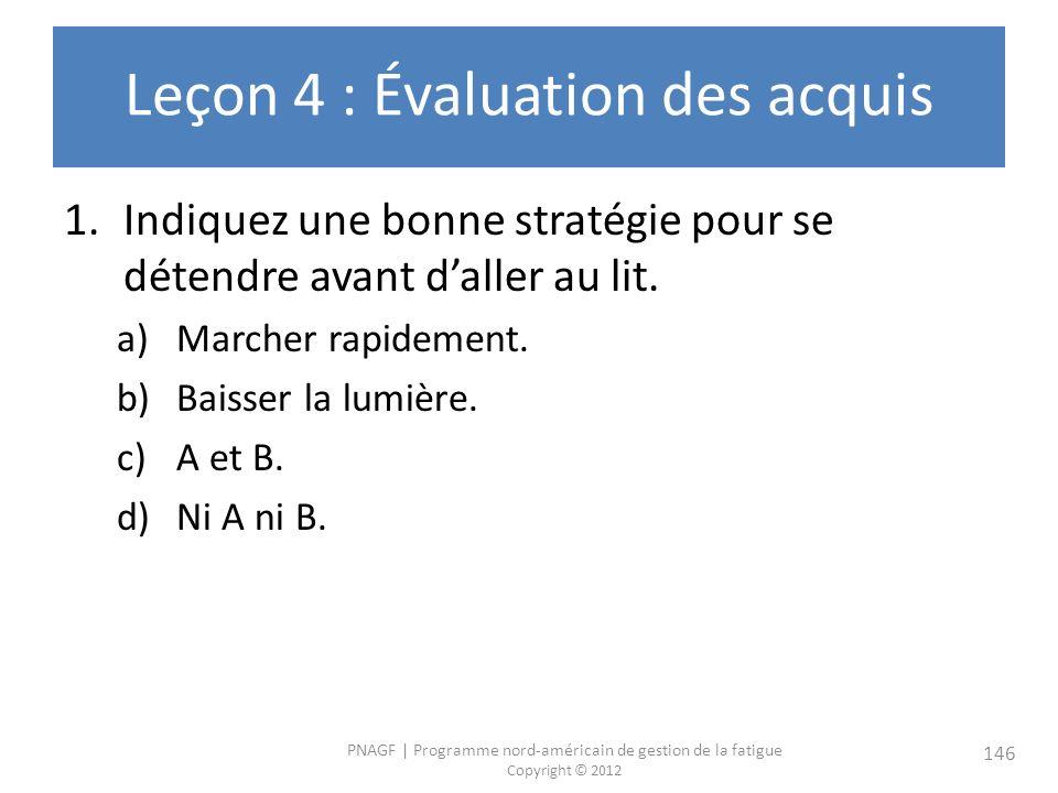 PNAGF   Programme nord-américain de gestion de la fatigue Copyright © 2012 146 Leçon 4 : Évaluation des acquis 1.Indiquez une bonne stratégie pour se détendre avant daller au lit.