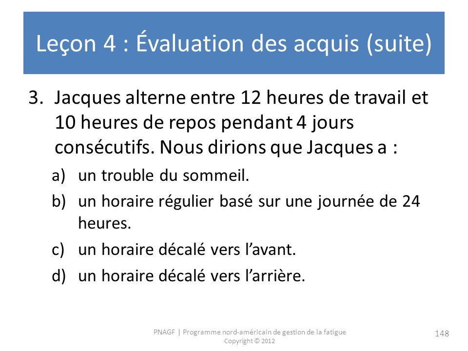 PNAGF   Programme nord-américain de gestion de la fatigue Copyright © 2012 148 Leçon 4 : Évaluation des acquis (suite) 3.Jacques alterne entre 12 heures de travail et 10 heures de repos pendant 4 jours consécutifs.
