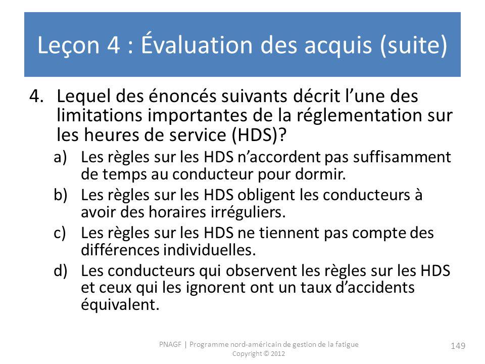 PNAGF   Programme nord-américain de gestion de la fatigue Copyright © 2012 149 Leçon 4 : Évaluation des acquis (suite) 4.Lequel des énoncés suivants décrit lune des limitations importantes de la réglementation sur les heures de service (HDS).