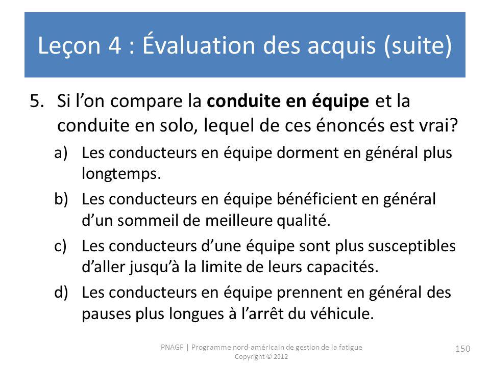 PNAGF   Programme nord-américain de gestion de la fatigue Copyright © 2012 150 Leçon 4 : Évaluation des acquis (suite) 5.Si lon compare la conduite en équipe et la conduite en solo, lequel de ces énoncés est vrai.