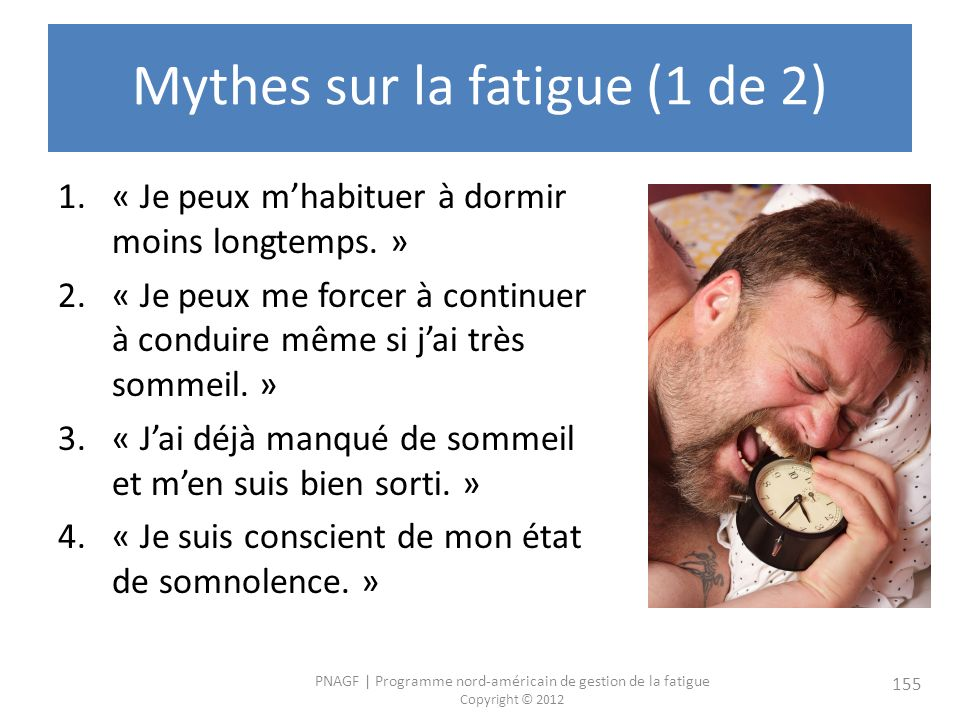 PNAGF   Programme nord-américain de gestion de la fatigue Copyright © 2012 155 Mythes sur la fatigue (1 de 2) 1.« Je peux mhabituer à dormir moins longtemps.