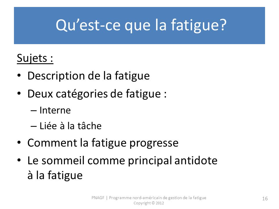 PNAGF   Programme nord-américain de gestion de la fatigue Copyright © 2012 16 Quest-ce que la fatigue.