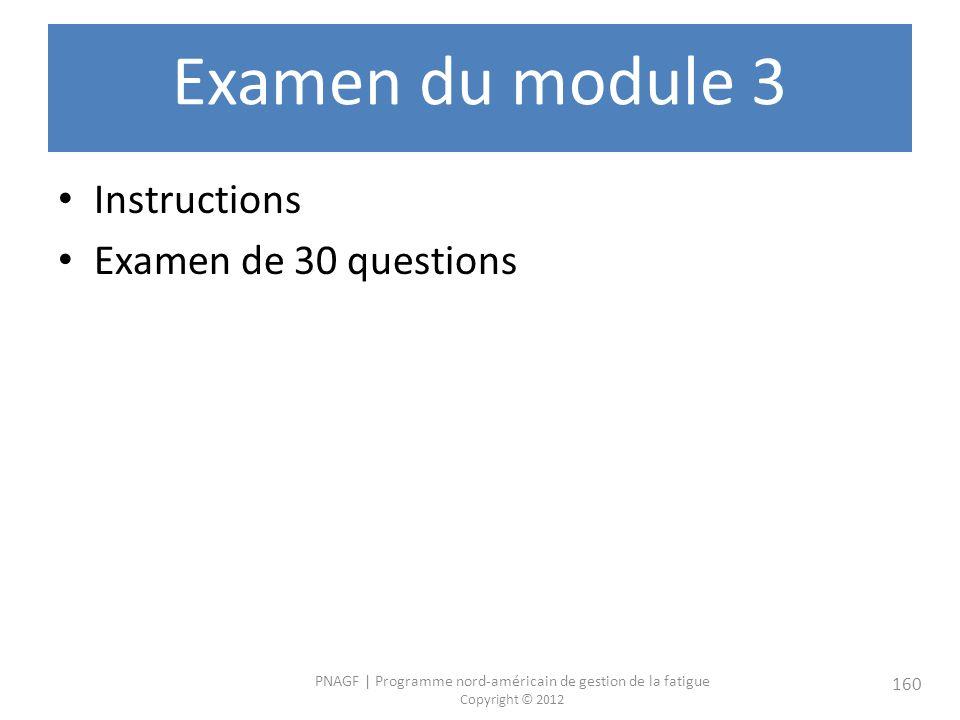 PNAGF   Programme nord-américain de gestion de la fatigue Copyright © 2012 160 Examen du module 3 Instructions Examen de 30 questions