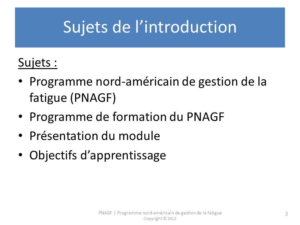 PNAGF   Programme nord-américain de gestion de la fatigue Copyright © 2012 3 Sujets de lintroduction Sujets : Programme nord-américain de gestion de la fatigue (PNAGF) Programme de formation du PNAGF Présentation du module Objectifs dapprentissage
