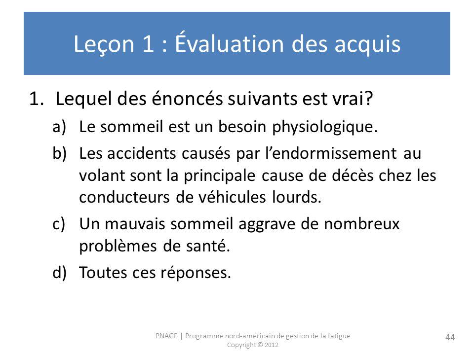PNAGF   Programme nord-américain de gestion de la fatigue Copyright © 2012 44 Leçon 1 : Évaluation des acquis 1.Lequel des énoncés suivants est vrai.