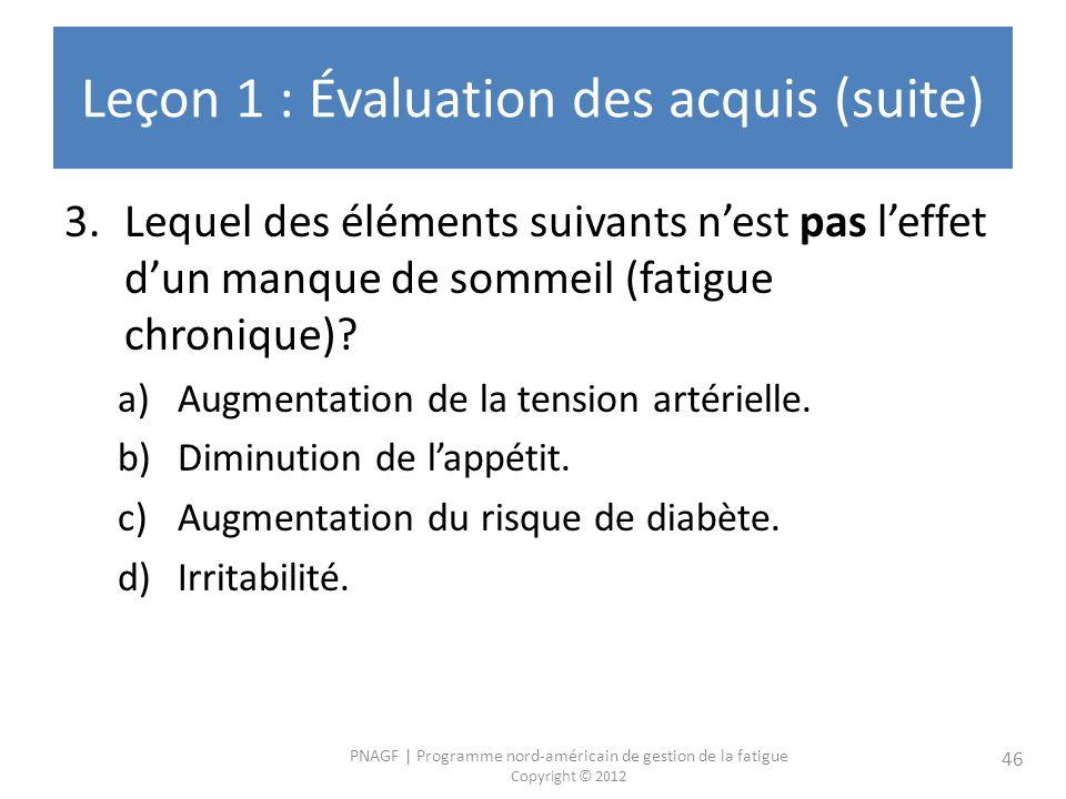 PNAGF   Programme nord-américain de gestion de la fatigue Copyright © 2012 46 Leçon 1 : Évaluation des acquis (suite) 3.Lequel des éléments suivants nest pas leffet dun manque de sommeil (fatigue chronique).