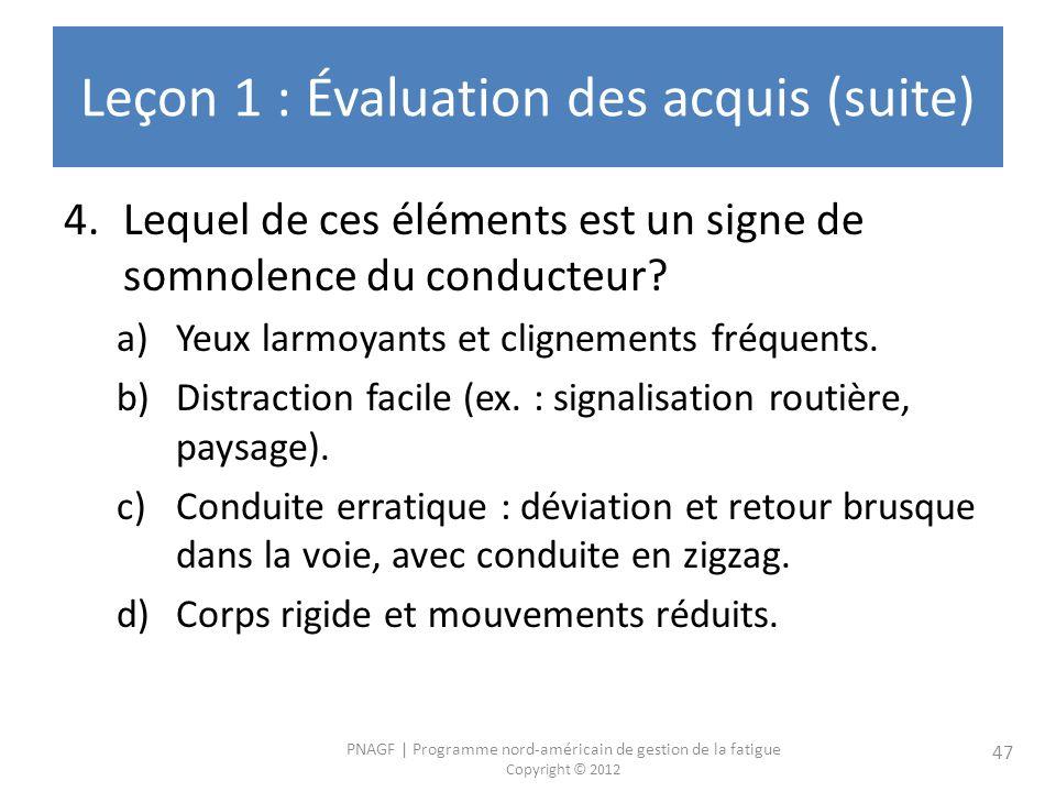 PNAGF   Programme nord-américain de gestion de la fatigue Copyright © 2012 47 Leçon 1 : Évaluation des acquis (suite) 4.Lequel de ces éléments est un signe de somnolence du conducteur.