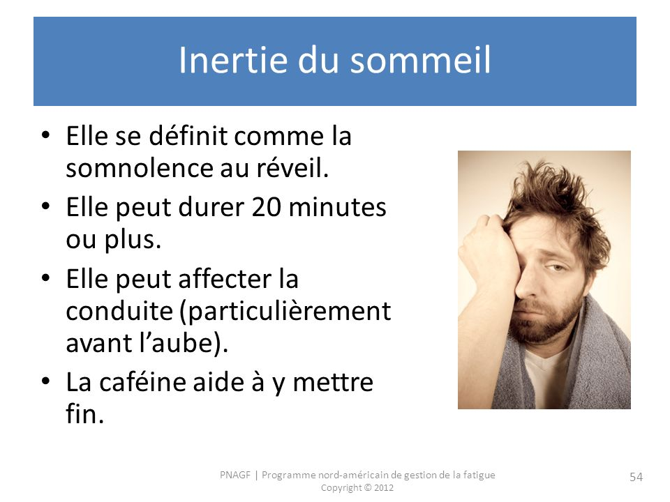 PNAGF   Programme nord-américain de gestion de la fatigue Copyright © 2012 54 Inertie du sommeil Elle se définit comme la somnolence au réveil.
