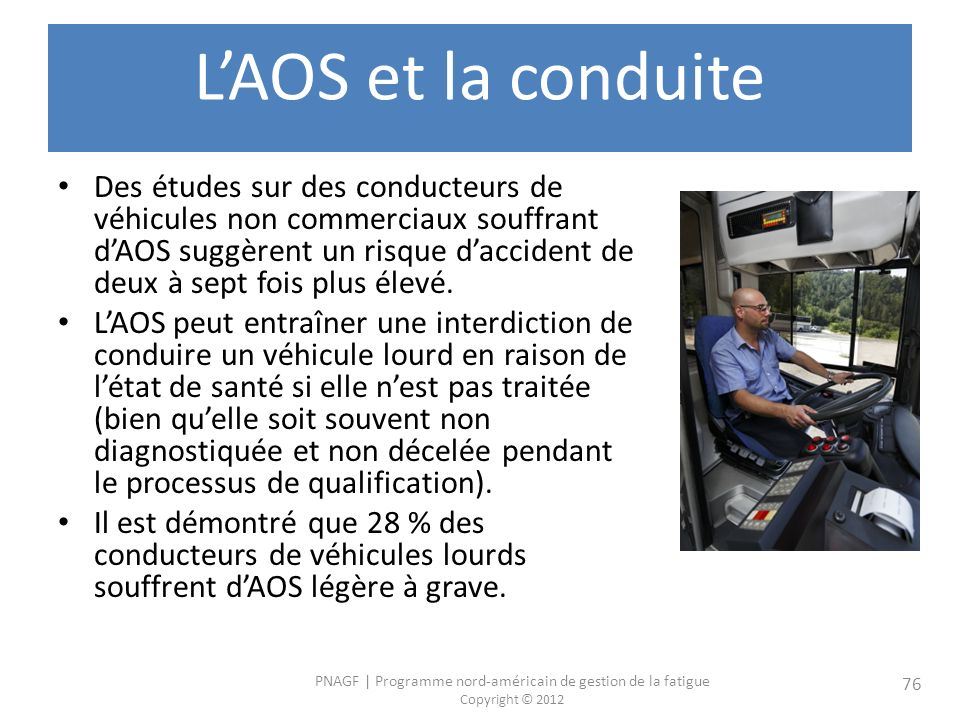 PNAGF   Programme nord-américain de gestion de la fatigue Copyright © 2012 76 LAOS et la conduite Des études sur des conducteurs de véhicules non commerciaux souffrant dAOS suggèrent un risque daccident de deux à sept fois plus élevé.