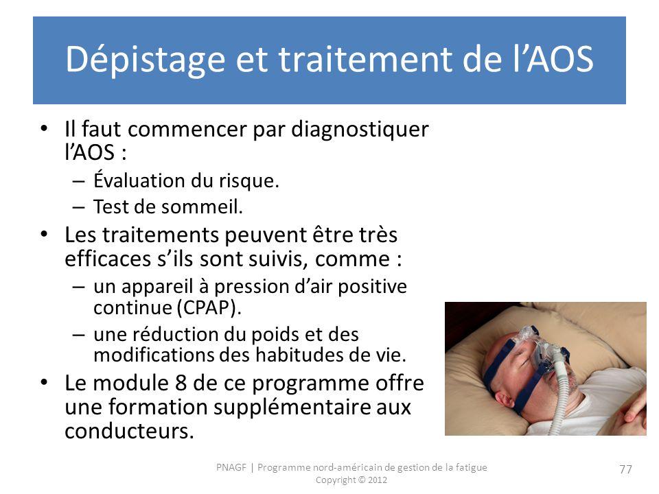 PNAGF   Programme nord-américain de gestion de la fatigue Copyright © 2012 77 Dépistage et traitement de lAOS Il faut commencer par diagnostiquer lAOS : – Évaluation du risque.