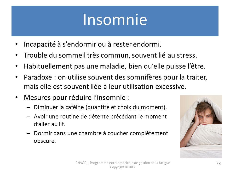 PNAGF   Programme nord-américain de gestion de la fatigue Copyright © 2012 78 Insomnie Incapacité à sendormir ou à rester endormi.