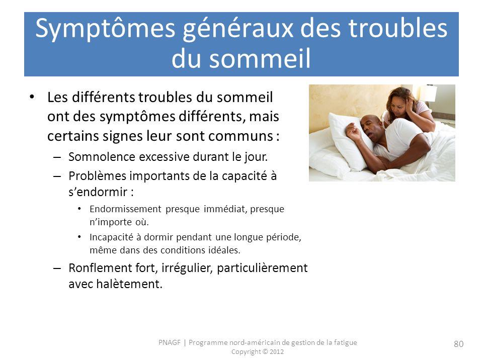 PNAGF   Programme nord-américain de gestion de la fatigue Copyright © 2012 80 Symptômes généraux des troubles du sommeil Les différents troubles du sommeil ont des symptômes différents, mais certains signes leur sont communs : – Somnolence excessive durant le jour.