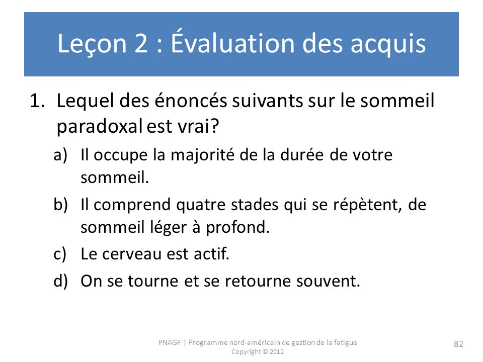 PNAGF   Programme nord-américain de gestion de la fatigue Copyright © 2012 82 Leçon 2 : Évaluation des acquis 1.Lequel des énoncés suivants sur le sommeil paradoxal est vrai.