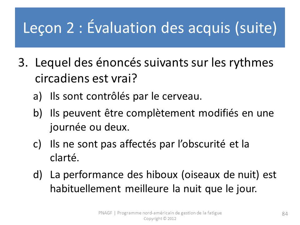 PNAGF   Programme nord-américain de gestion de la fatigue Copyright © 2012 84 Leçon 2 : Évaluation des acquis (suite) 3.Lequel des énoncés suivants sur les rythmes circadiens est vrai.