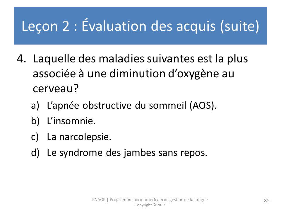 PNAGF   Programme nord-américain de gestion de la fatigue Copyright © 2012 85 Leçon 2 : Évaluation des acquis (suite) 4.Laquelle des maladies suivantes est la plus associée à une diminution doxygène au cerveau.