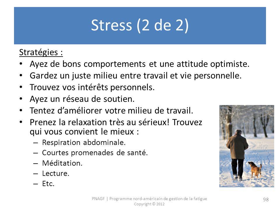 PNAGF   Programme nord-américain de gestion de la fatigue Copyright © 2012 98 Stress (2 de 2) Stratégies : Ayez de bons comportements et une attitude optimiste.