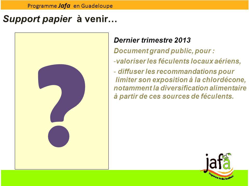 Programme Jafa en Guadeloupe Support papier à venir… ? Dernier trimestre 2013 Document grand public, pour : -valoriser les féculents locaux aériens, -