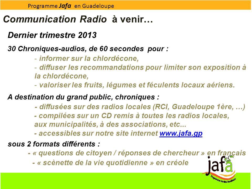Programme Jafa en Guadeloupe Communication Radio à venir… Dernier trimestre 2013 30 Chroniques-audios, de 60 secondes pour : - informer sur la chlordé