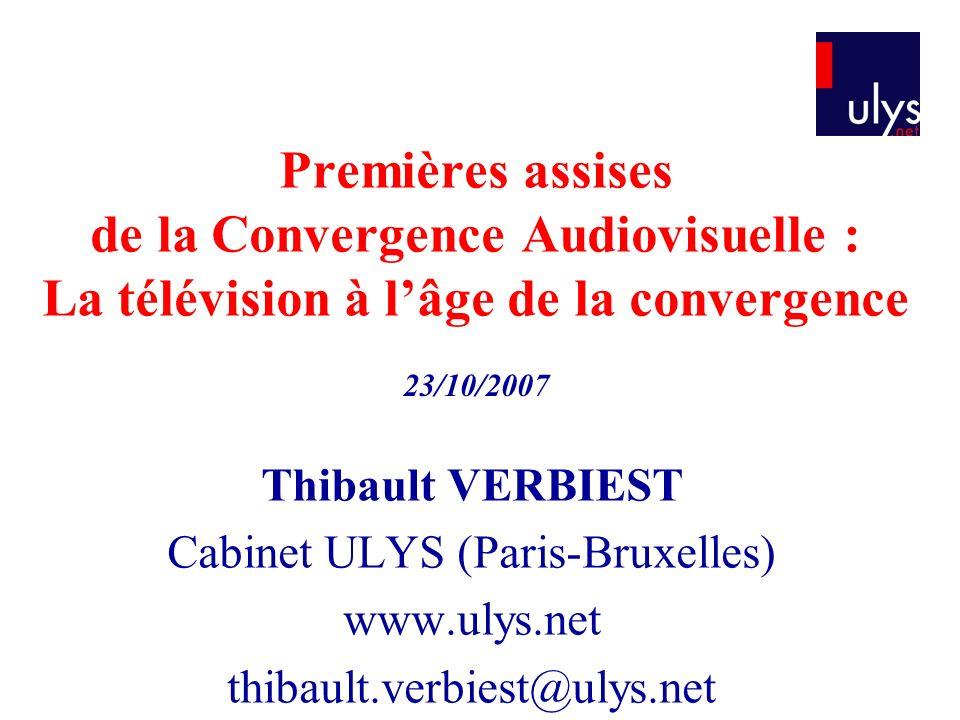 Premières assises de la Convergence Audiovisuelle : La télévision à lâge de la convergence Thibault VERBIEST Cabinet ULYS (Paris-Bruxelles) www.ulys.n