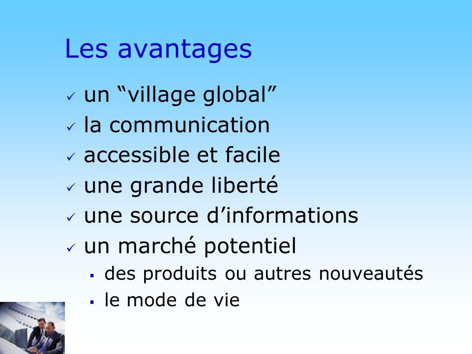 © DN Les avantages un village global la communication accessible et facile une grande liberté une source dinformations un marché potentiel des produits ou autres nouveautés le mode de vie