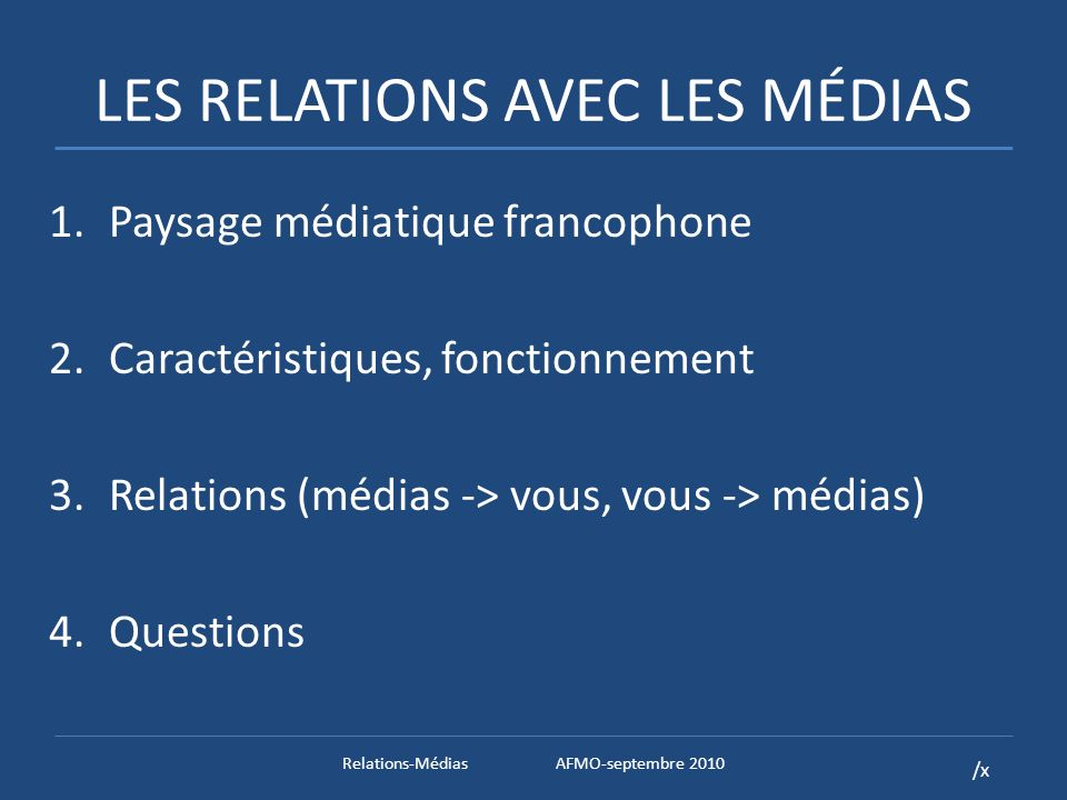 /x Les médias et vous Comprendre les modalités et finalités est essentiel pour déterminer: – information à livrer – comment la livrer – comment lexpliquer – résultat probable… pas de contrôle, mais influence Relations-MédiasAFMO-septembre 2010