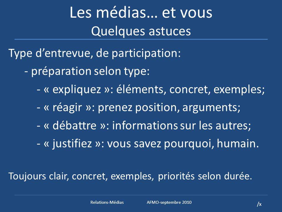 /x Les médias… et vous Quelques astuces Type dentrevue, de participation: - préparation selon type: - « expliquez »: éléments, concret, exemples; - « réagir »: prenez position, arguments; - « débattre »: informations sur les autres; - « justifiez »: vous savez pourquoi, humain.