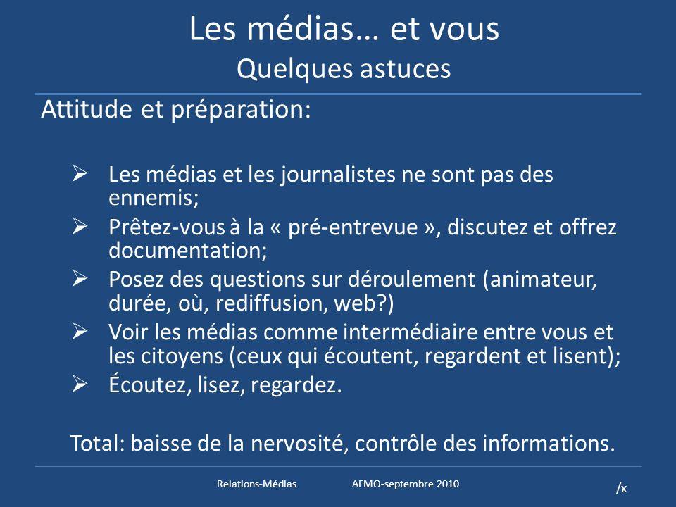 /x Les médias… et vous Quelques astuces Attitude et préparation: Les médias et les journalistes ne sont pas des ennemis; Prêtez-vous à la « pré-entrevue », discutez et offrez documentation; Posez des questions sur déroulement (animateur, durée, où, rediffusion, web ) Voir les médias comme intermédiaire entre vous et les citoyens (ceux qui écoutent, regardent et lisent); Écoutez, lisez, regardez.
