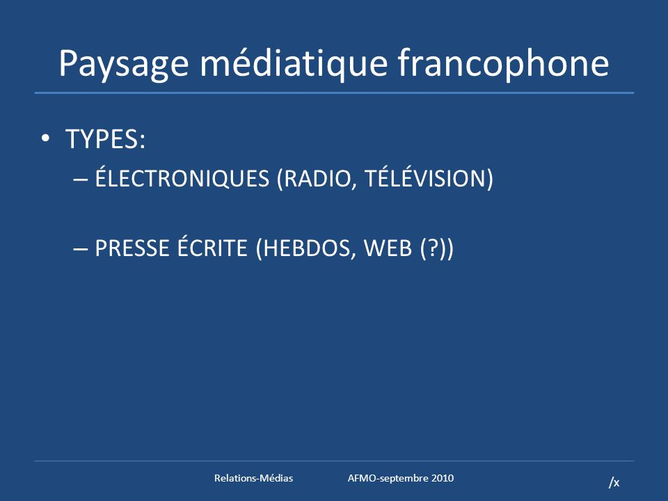 /x Paysage médiatique francophone TYPES: – ÉLECTRONIQUES (RADIO, TÉLÉVISION) – PRESSE ÉCRITE (HEBDOS, WEB ( )) Relations-MédiasAFMO-septembre 2010