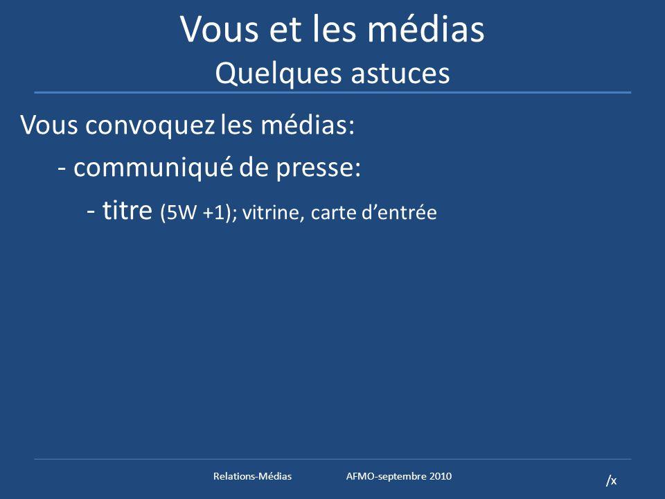 /x Vous et les médias Quelques astuces Vous convoquez les médias: - communiqué de presse: - titre (5W +1); vitrine, carte dentrée Relations-MédiasAFMO-septembre 2010