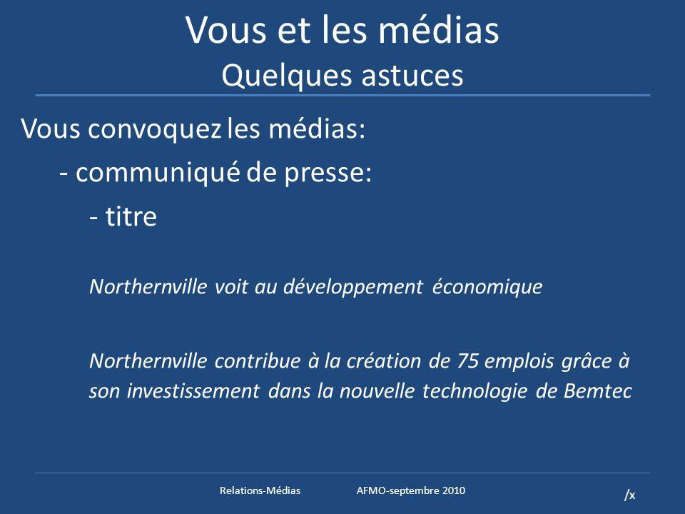 /x Vous et les médias Quelques astuces Vous convoquez les médias: - communiqué de presse: - titre Northernville voit au développement économique Northernville contribue à la création de 75 emplois grâce à son investissement dans la nouvelle technologie de Bemtec Relations-MédiasAFMO-septembre 2010