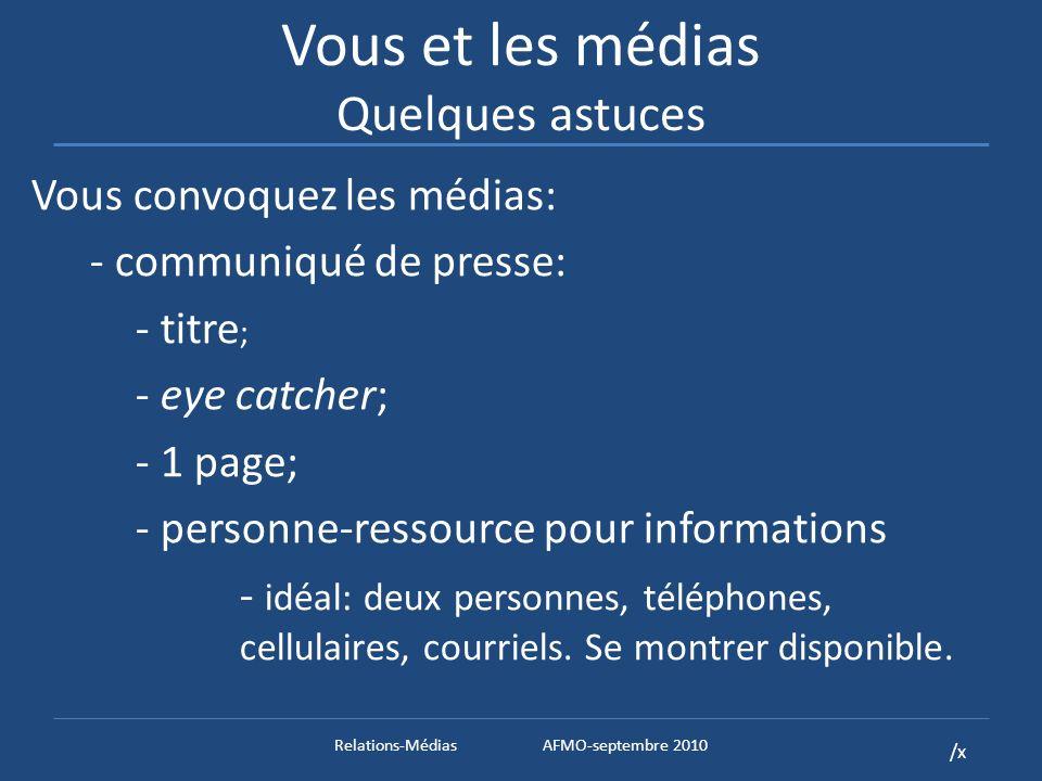 /x Vous et les médias Quelques astuces Vous convoquez les médias: - communiqué de presse: - titre ; - eye catcher; - 1 page; - personne-ressource pour informations - idéal: deux personnes, téléphones, cellulaires, courriels.