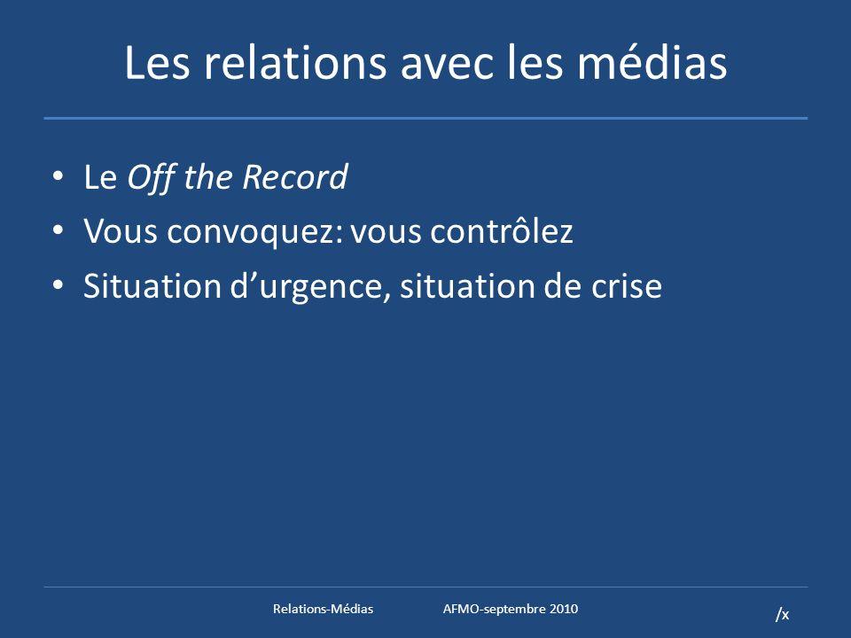 /x Les relations avec les médias Le Off the Record Vous convoquez: vous contrôlez Situation durgence, situation de crise Relations-MédiasAFMO-septembre 2010