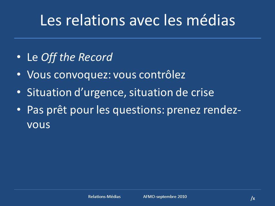/x Les relations avec les médias Le Off the Record Vous convoquez: vous contrôlez Situation durgence, situation de crise Pas prêt pour les questions: prenez rendez- vous Relations-MédiasAFMO-septembre 2010