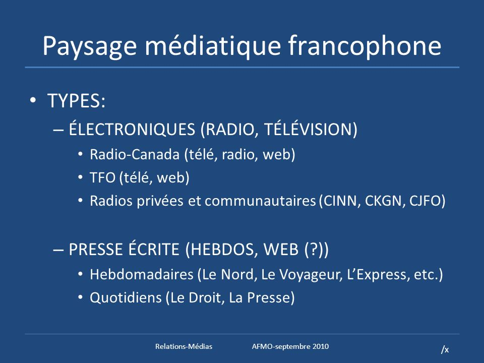 /x Paysage médiatique francophone TYPES: – ÉLECTRONIQUES (RADIO, TÉLÉVISION) Radio-Canada (télé, radio, web) TFO (télé, web) Radios privées et communautaires (CINN, CKGN, CJFO) – PRESSE ÉCRITE (HEBDOS, WEB ( )) Hebdomadaires (Le Nord, Le Voyageur, LExpress, etc.) Quotidiens (Le Droit, La Presse) Relations-MédiasAFMO-septembre 2010