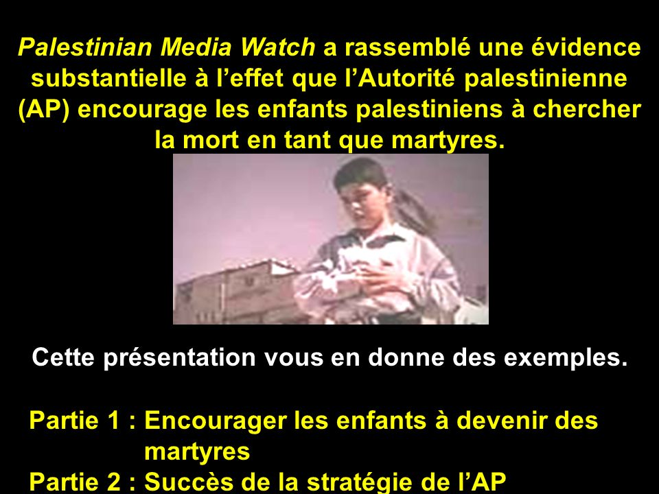 Palestinian Media Watch a rassemblé une évidence substantielle à leffet que lAutorité palestinienne (AP) encourage les enfants palestiniens à chercher la mort en tant que martyres.