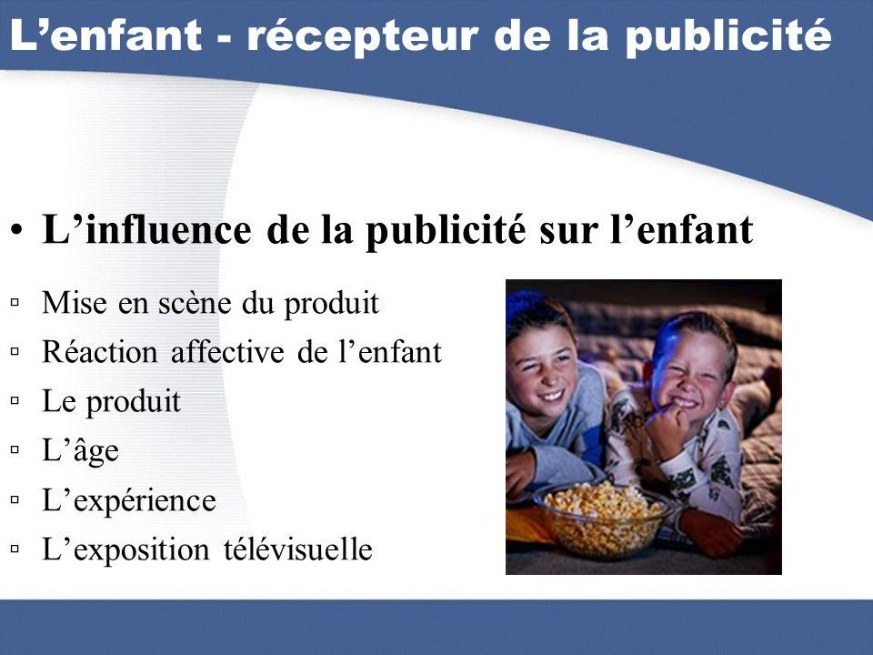 Lenfant - récepteur de la publicité Linfluence de la publicité sur lenfant Mise en scène du produit Réaction affective de lenfant Le produit Lâge Lexp