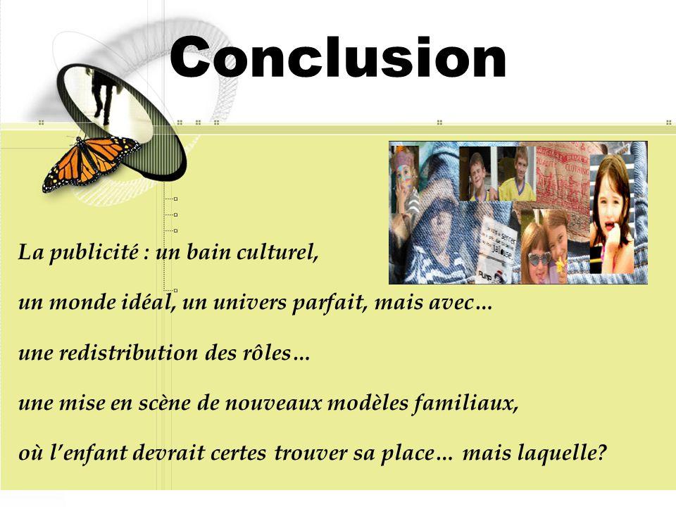 Conclusion La publicité : un bain culturel, un monde idéal, un univers parfait, mais avec… une redistribution des rôles… une mise en scène de nouveaux